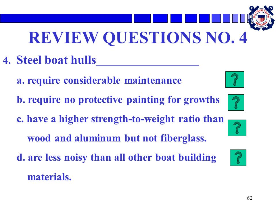 62 REVIEW QUESTIONS NO. 4 4. Steel boat hulls ___________________ a. require considerable maintenance b. require no protective painting for growths c.