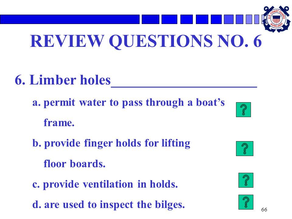 66 REVIEW QUESTIONS NO. 6 6. Limber holes____________________ a. permit water to pass through a boat's frame. b. provide finger holds for lifting floo