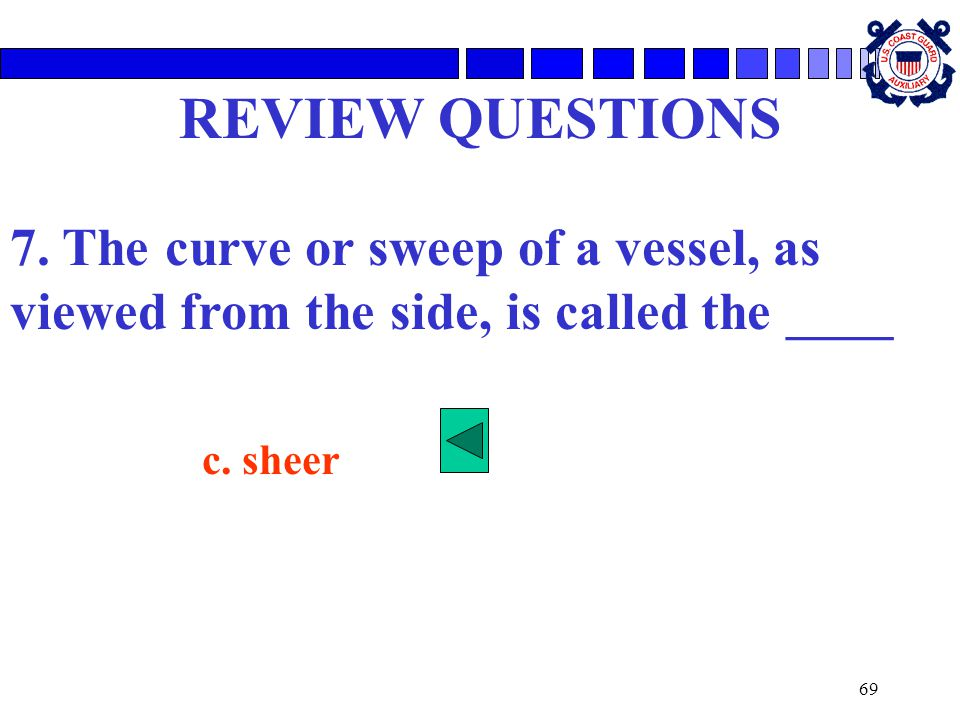 69 REVIEW QUESTIONS 7. The curve or sweep of a vessel, as viewed from the side, is called the ____ c. sheer