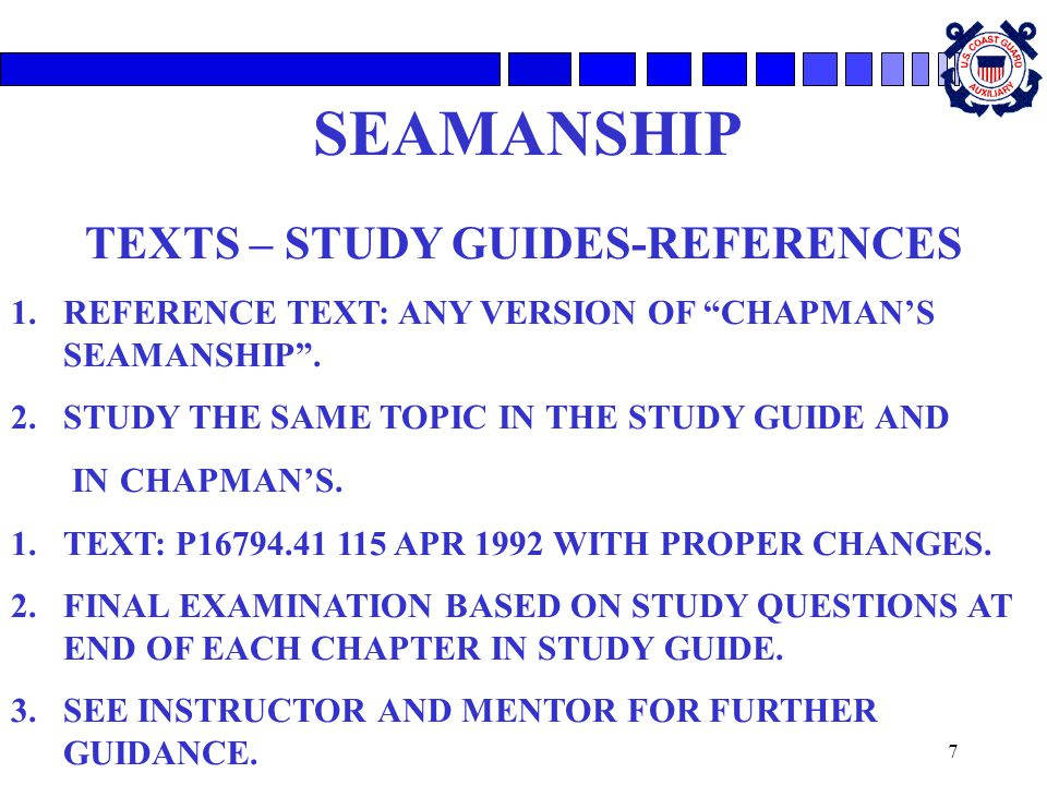 """7 SEAMANSHIP TEXTS – STUDY GUIDES-REFERENCES 1.REFERENCE TEXT: ANY VERSION OF """"CHAPMAN'S SEAMANSHIP"""". 2.STUDY THE SAME TOPIC IN THE STUDY GUIDE AND IN"""
