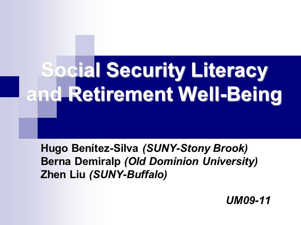 Social Security Literacy and Retirement Well-Being Hugo Benítez-Silva (SUNY-Stony Brook) Berna Demiralp (Old Dominion University) Zhen Liu (SUNY-Buffa