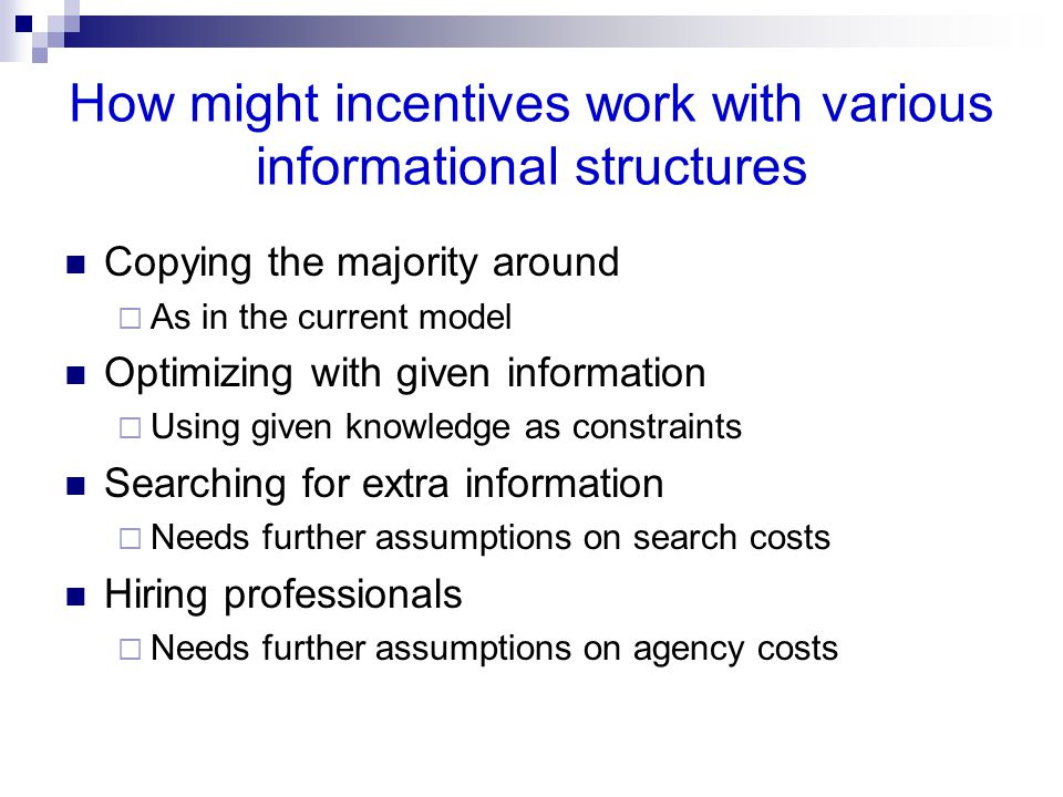 How might incentives work with various informational structures Copying the majority around  As in the current model Optimizing with given information  Using given knowledge as constraints Searching for extra information  Needs further assumptions on search costs Hiring professionals  Needs further assumptions on agency costs