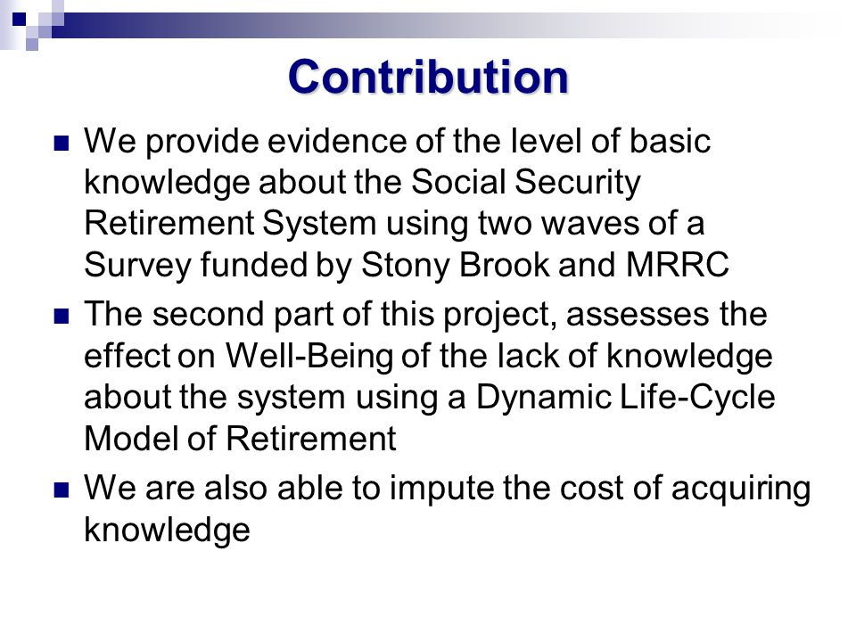 Contribution We provide evidence of the level of basic knowledge about the Social Security Retirement System using two waves of a Survey funded by Stony Brook and MRRC The second part of this project, assesses the effect on Well-Being of the lack of knowledge about the system using a Dynamic Life-Cycle Model of Retirement We are also able to impute the cost of acquiring knowledge