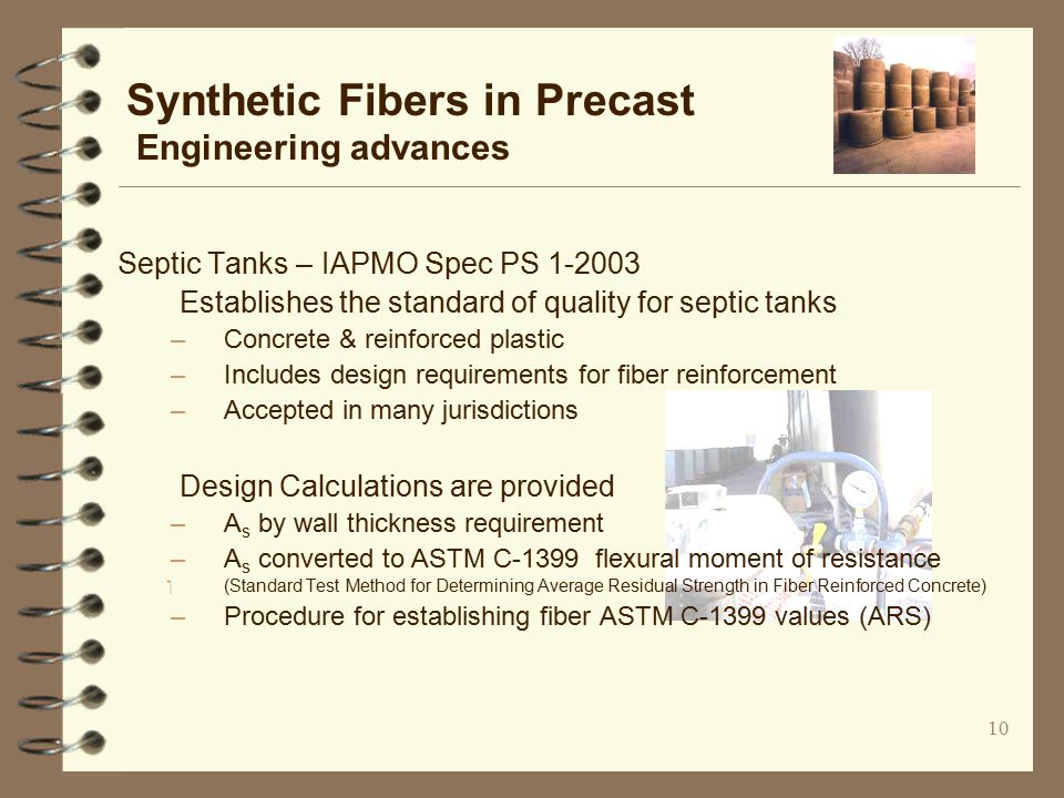 10 Synthetic Fibers in Precast Engineering advances Septic Tanks – IAPMO Spec PS 1-2003 Establishes the standard of quality for septic tanks –Concrete & reinforced plastic –Includes design requirements for fiber reinforcement –Accepted in many jurisdictions Design Calculations are provided –A s by wall thickness requirement –A s converted to ASTM C-1399 flexural moment of resistance ‏ (Standard Test Method for Determining Average Residual Strength in Fiber Reinforced Concrete) –Procedure for establishing fiber ASTM C-1399 values (ARS)