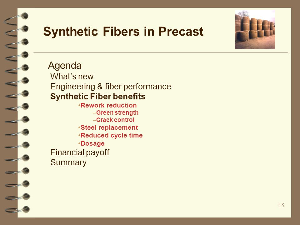 15 Synthetic Fibers in Precast Agenda What's new Engineering & fiber performance Synthetic Fiber benefits Rework reduction –Green strength –Crack control Steel replacement Reduced cycle time Dosage Financial payoff Summary