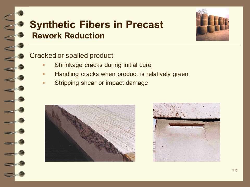 18 Cracked or spalled product  Shrinkage cracks during initial cure  Handling cracks when product is relatively green  Stripping shear or impact damage Synthetic Fibers in Precast Rework Reduction