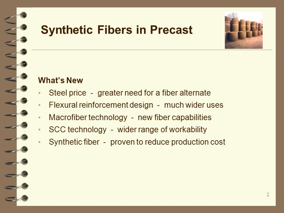 2 What's New Steel price - greater need for a fiber alternate Flexural reinforcement design - much wider uses Macrofiber technology - new fiber capabilities SCC technology - wider range of workability Synthetic fiber - proven to reduce production cost Synthetic Fibers in Precast