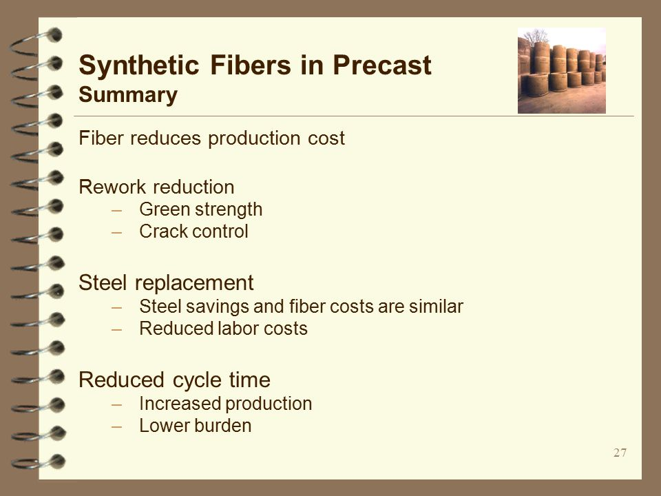 27 Fiber reduces production cost Rework reduction –Green strength –Crack control Steel replacement –Steel savings and fiber costs are similar –Reduced labor costs Reduced cycle time –Increased production –Lower burden Synthetic Fibers in Precast Summary
