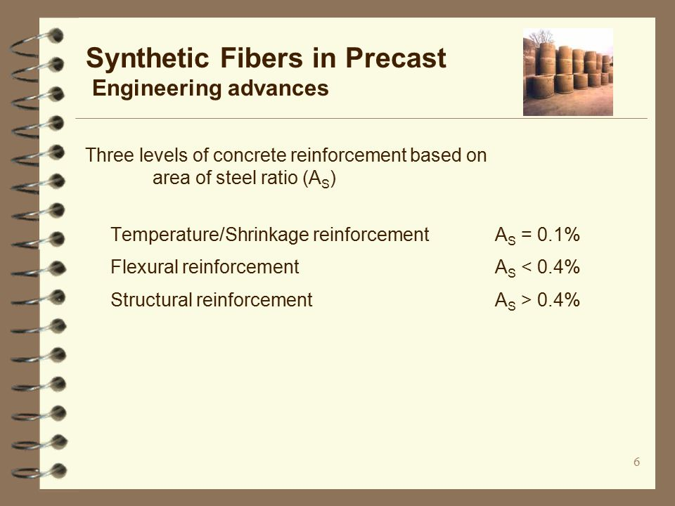 6 Synthetic Fibers in Precast Engineering advances Three levels of concrete reinforcement based on area of steel ratio (A S ) Temperature/Shrinkage reinforcement A S = 0.1% Flexural reinforcement A S < 0.4% Structural reinforcement A S > 0.4%