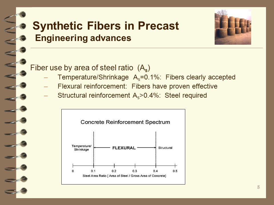 8 Synthetic Fibers in Precast Engineering advances Fiber use by area of steel ratio (A s ) –Temperature/Shrinkage A s =0.1%: Fibers clearly accepted –Flexural reinforcement: Fibers have proven effective –Structural reinforcement A s >0.4%: Steel required
