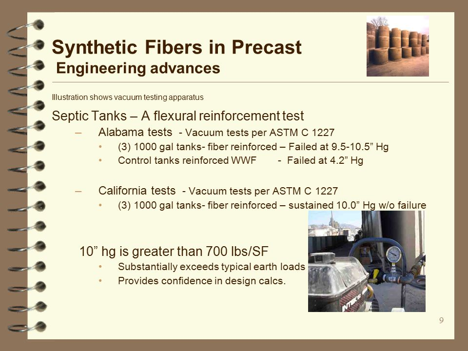 9 Synthetic Fibers in Precast Engineering advances Illustration shows vacuum testing apparatus Septic Tanks – A flexural reinforcement test –Alabama tests - Vacuum tests per ASTM C 1227 (3) 1000 gal tanks- fiber reinforced – Failed at 9.5-10.5 Hg Control tanks reinforced WWF - Failed at 4.2 Hg –California tests - Vacuum tests per ASTM C 1227 (3) 1000 gal tanks- fiber reinforced – sustained 10.0 Hg w/o failure 10 hg is greater than 700 lbs/SF Substantially exceeds typical earth loads Provides confidence in design calcs.