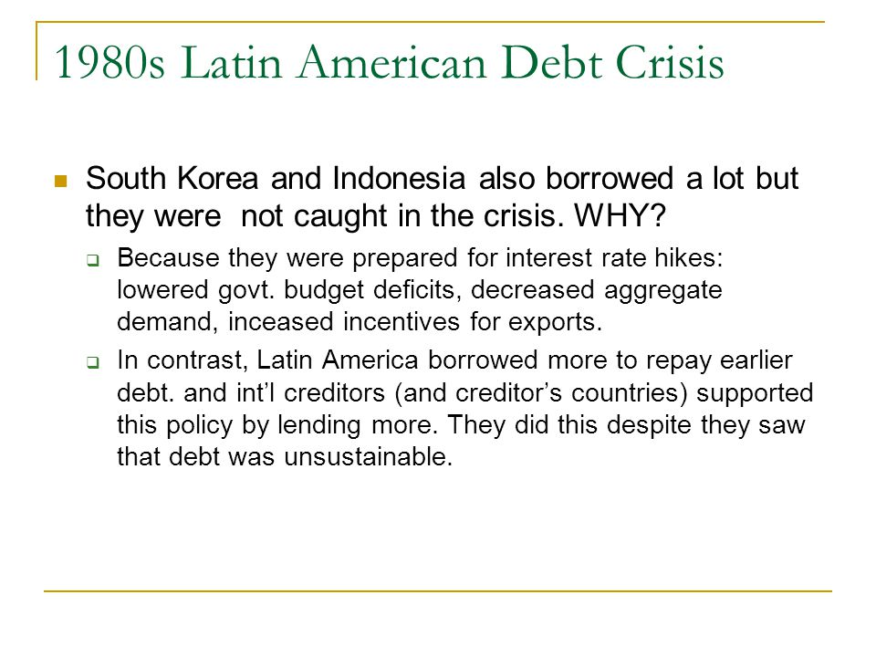 1980s Latin American Debt Crisis South Korea and Indonesia also borrowed a lot but they were not caught in the crisis.
