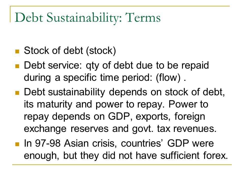 Debt Sustainability: Terms Stock of debt (stock) Debt service: qty of debt due to be repaid during a specific time period: (flow).