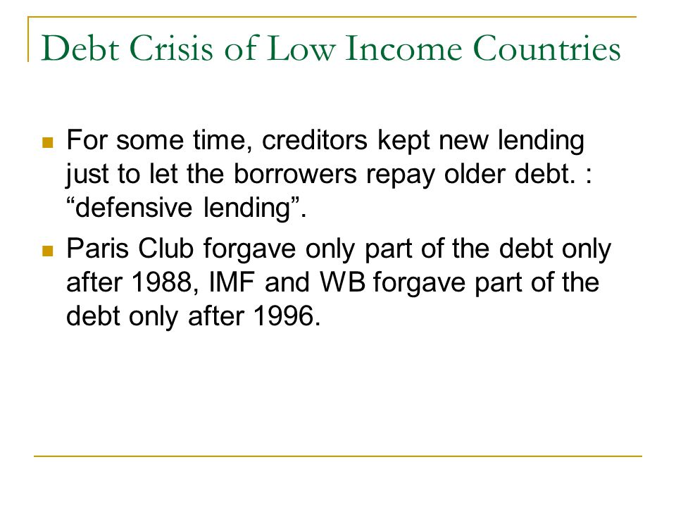 Debt Crisis of Low Income Countries For some time, creditors kept new lending just to let the borrowers repay older debt.