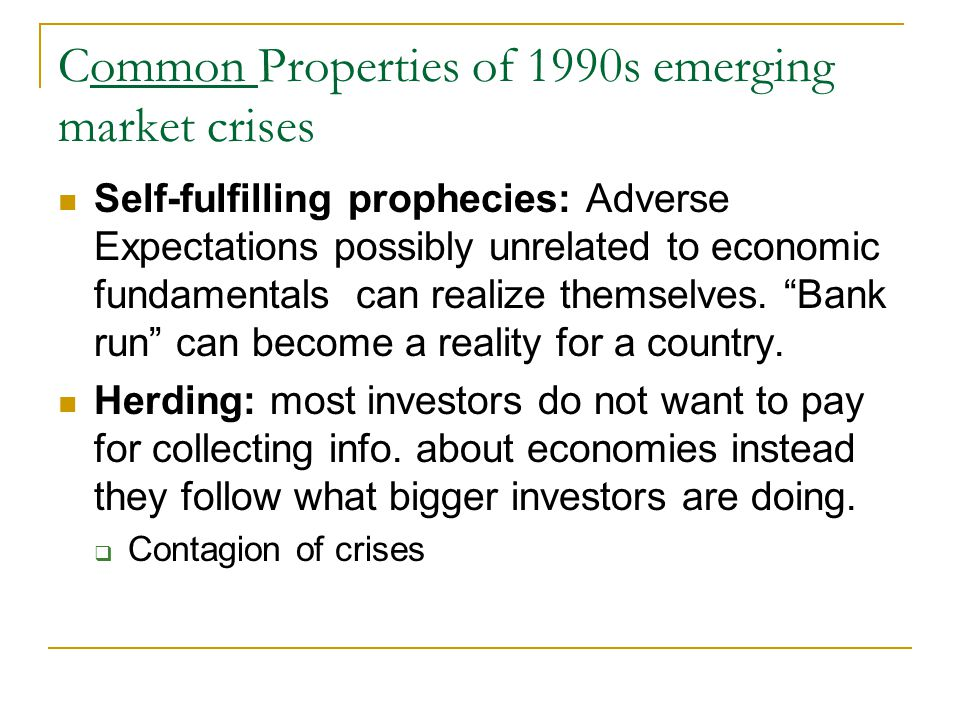 Common Properties of 1990s emerging market crises Self-fulfilling prophecies: Adverse Expectations possibly unrelated to economic fundamentals can realize themselves.