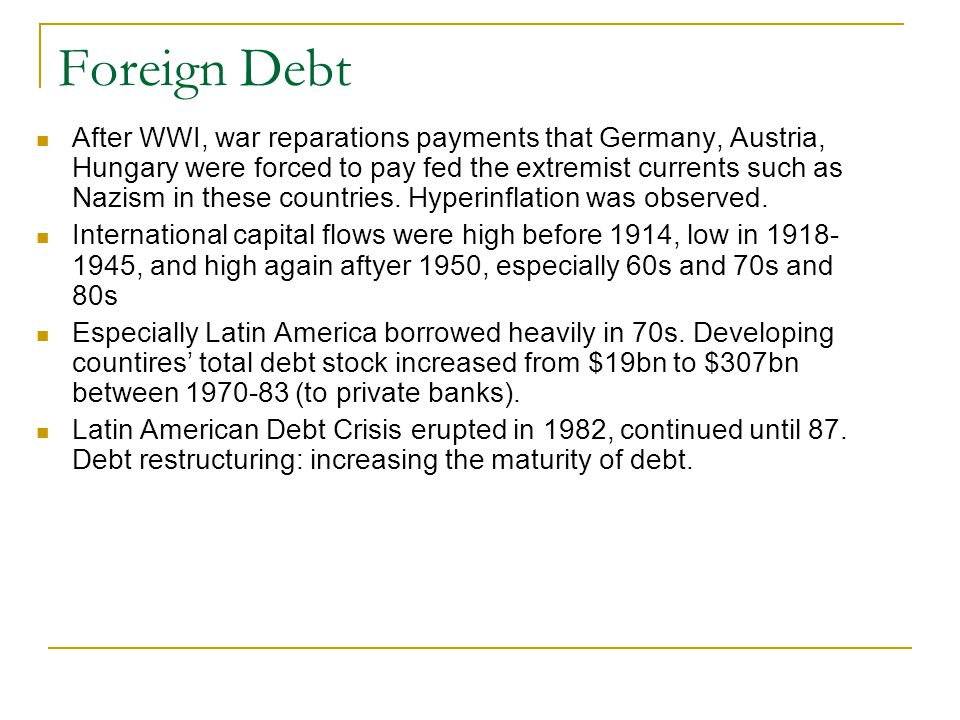 Foreign Debt After WWI, war reparations payments that Germany, Austria, Hungary were forced to pay fed the extremist currents such as Nazism in these countries.