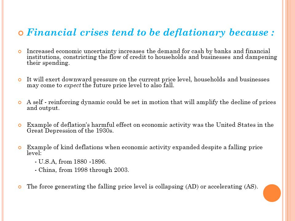 Financial crises tend to be deflationary because : Increased economic uncertainty increases the demand for cash by banks and financial institutions, constricting the flow of credit to households and businesses and dampening their spending.