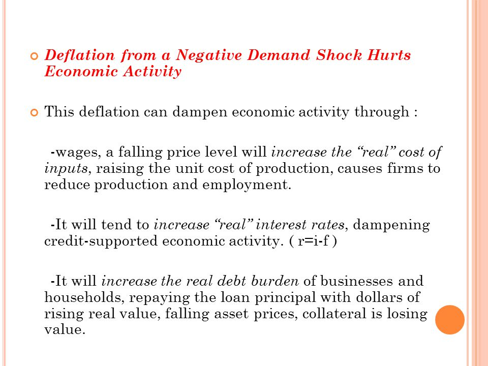 Deflation from a Negative Demand Shock Hurts Economic Activity This deflation can dampen economic activity through : -wages, a falling price level will increase the real cost of inputs, raising the unit cost of production, causes firms to reduce production and employment.