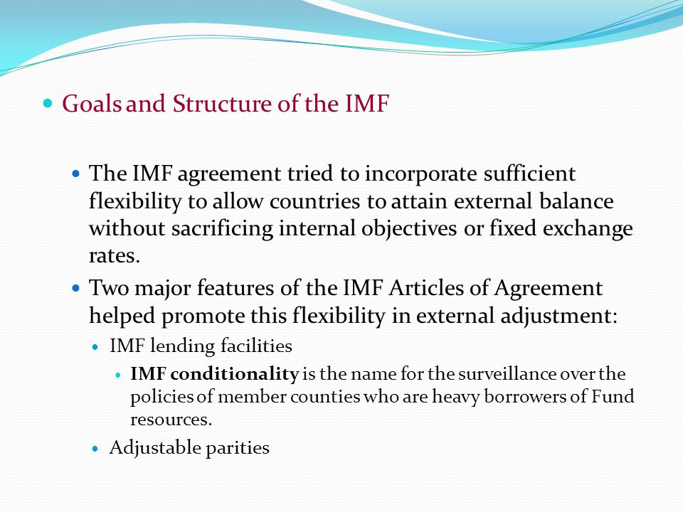 Goals and Structure of the IMF The IMF agreement tried to incorporate sufficient flexibility to allow countries to attain external balance without sacrificing internal objectives or fixed exchange rates.