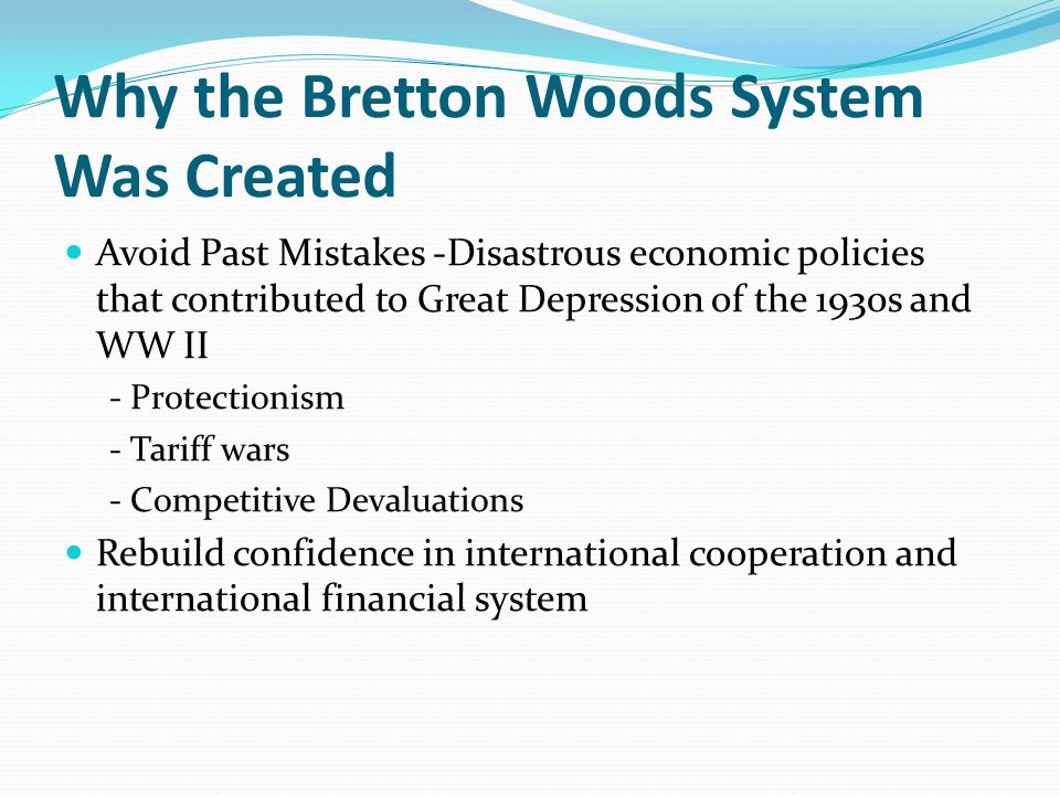 Why the Bretton Woods System Was Created Avoid Past Mistakes -Disastrous economic policies that contributed to Great Depression of the 1930s and WW II - Protectionism - Tariff wars - Competitive Devaluations Rebuild confidence in international cooperation and international financial system