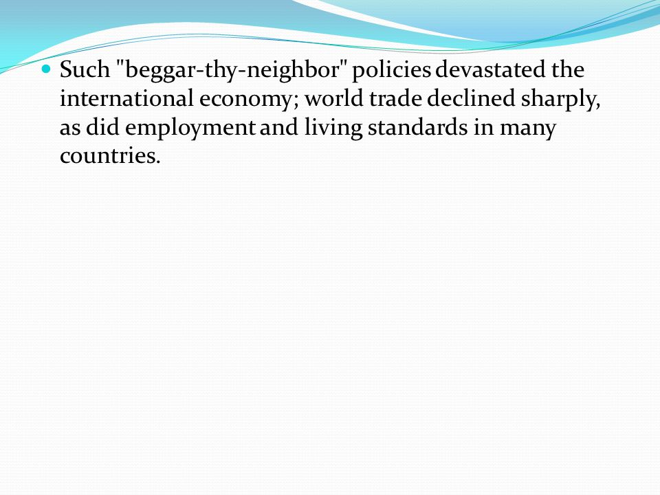Such beggar-thy-neighbor policies devastated the international economy; world trade declined sharply, as did employment and living standards in many countries.