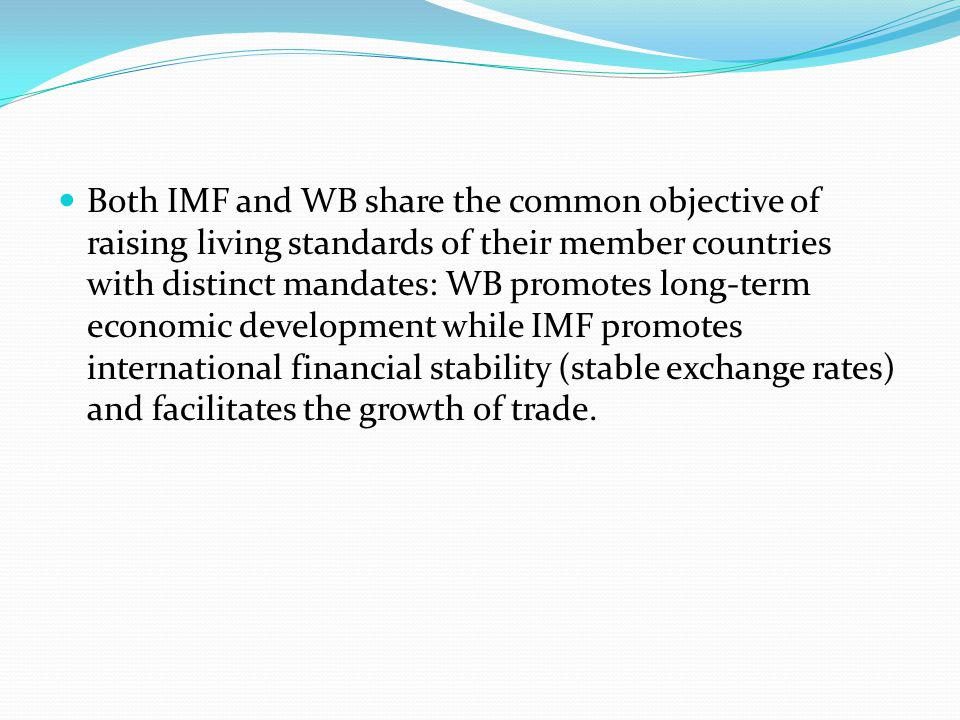 Both IMF and WB share the common objective of raising living standards of their member countries with distinct mandates: WB promotes long-term economic development while IMF promotes international financial stability (stable exchange rates) and facilitates the growth of trade.