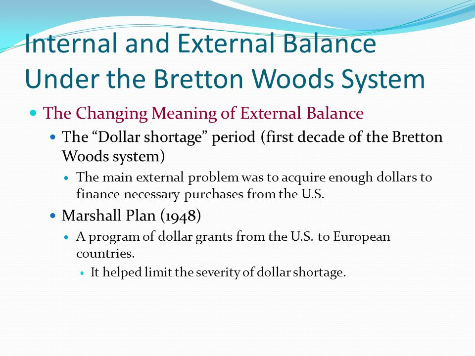 Internal and External Balance Under the Bretton Woods System The Changing Meaning of External Balance The Dollar shortage period (first decade of the Bretton Woods system) The main external problem was to acquire enough dollars to finance necessary purchases from the U.S.