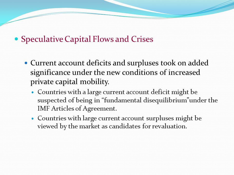 Speculative Capital Flows and Crises Current account deficits and surpluses took on added significance under the new conditions of increased private capital mobility.