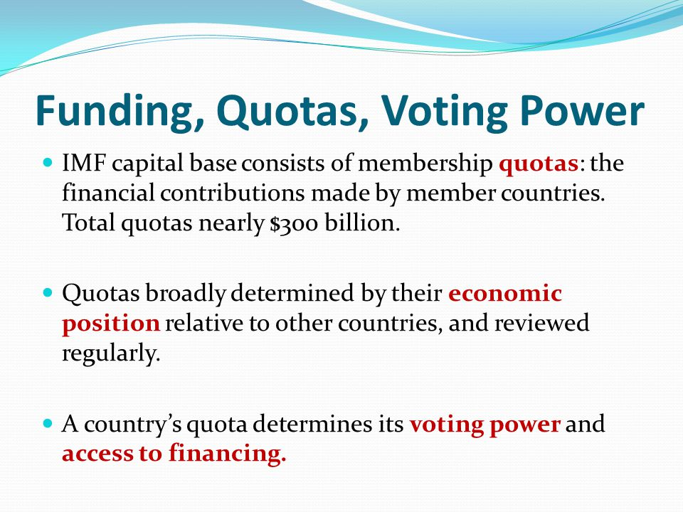 Funding, Quotas, Voting Power IMF capital base consists of membership quotas: the financial contributions made by member countries.