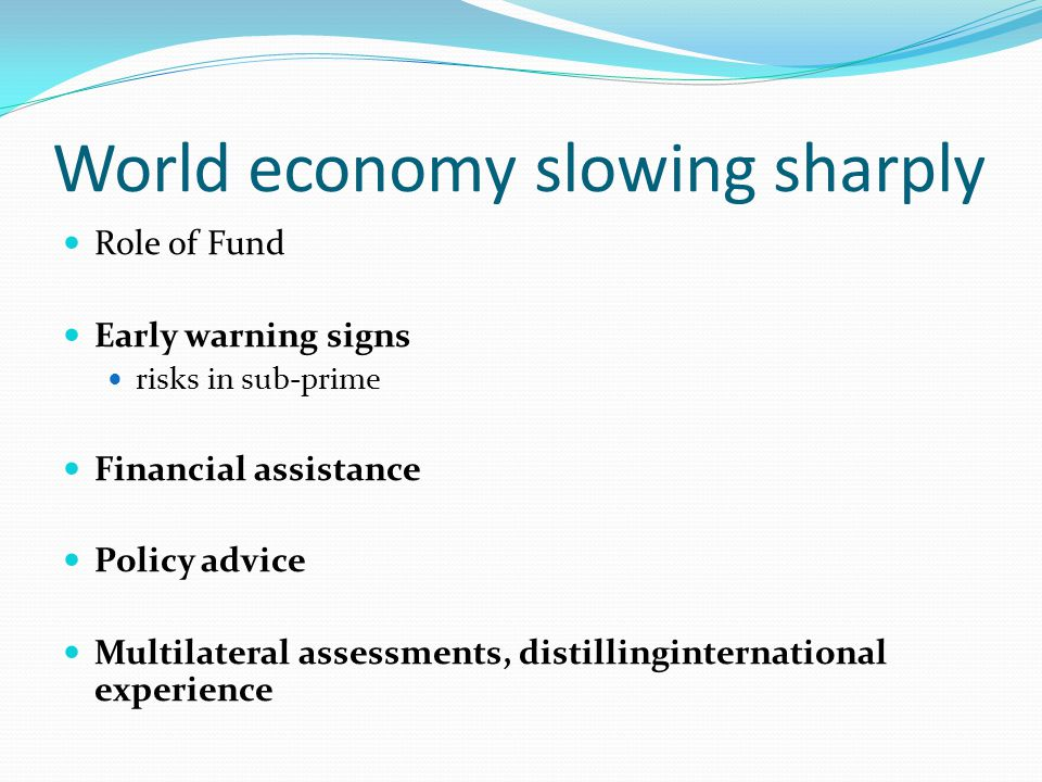 World economy slowing sharply Role of Fund Early warning signs risks in sub-prime Financial assistance Policy advice Multilateral assessments, distillinginternational experience
