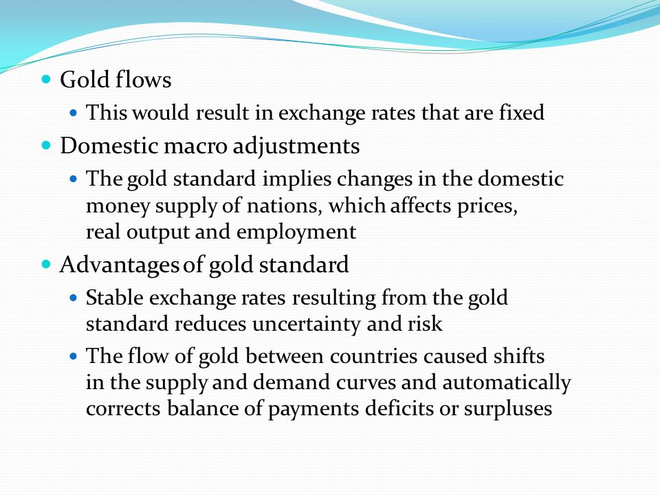 Gold flows This would result in exchange rates that are fixed Domestic macro adjustments The gold standard implies changes in the domestic money supply of nations, which affects prices, real output and employment Advantages of gold standard Stable exchange rates resulting from the gold standard reduces uncertainty and risk The flow of gold between countries caused shifts in the supply and demand curves and automatically corrects balance of payments deficits or surpluses