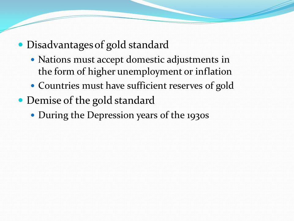 Disadvantages of gold standard Nations must accept domestic adjustments in the form of higher unemployment or inflation Countries must have sufficient reserves of gold Demise of the gold standard During the Depression years of the 1930s