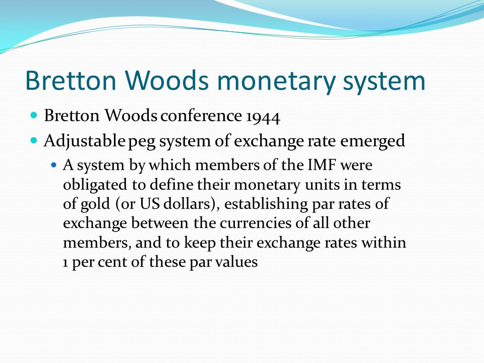 Bretton Woods monetary system Bretton Woods conference 1944 Adjustable peg system of exchange rate emerged A system by which members of the IMF were obligated to define their monetary units in terms of gold (or US dollars), establishing par rates of exchange between the currencies of all other members, and to keep their exchange rates within 1 per cent of these par values