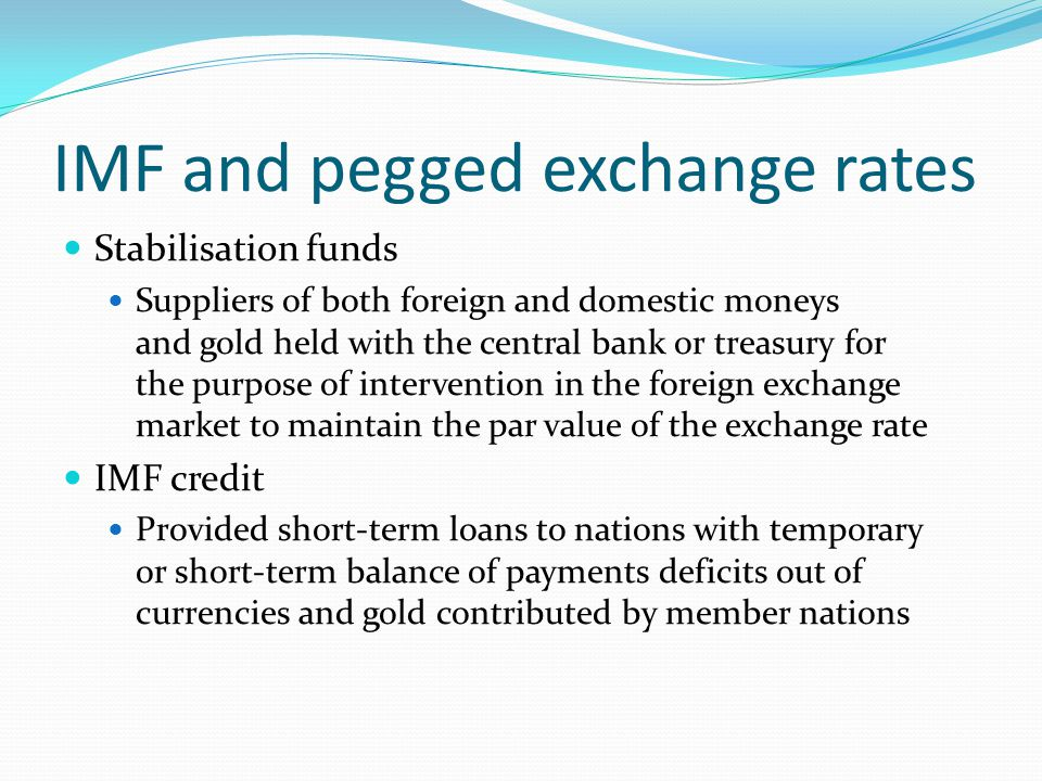 IMF and pegged exchange rates Stabilisation funds Suppliers of both foreign and domestic moneys and gold held with the central bank or treasury for the purpose of intervention in the foreign exchange market to maintain the par value of the exchange rate IMF credit Provided short-term loans to nations with temporary or short-term balance of payments deficits out of currencies and gold contributed by member nations