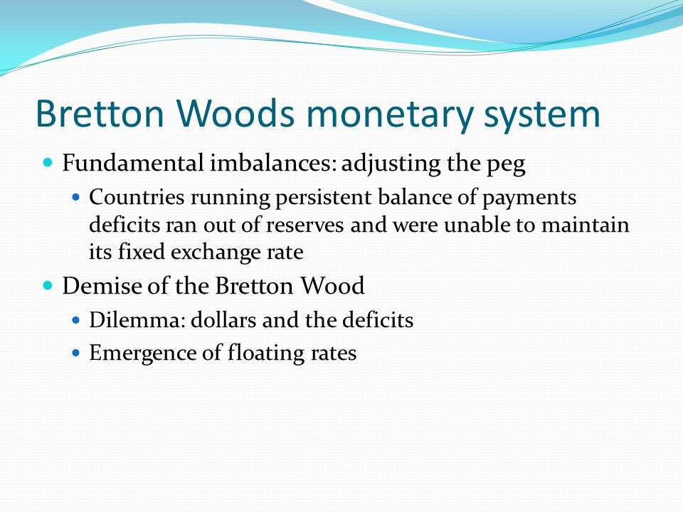 Bretton Woods monetary system Fundamental imbalances: adjusting the peg Countries running persistent balance of payments deficits ran out of reserves and were unable to maintain its fixed exchange rate Demise of the Bretton Wood Dilemma: dollars and the deficits Emergence of floating rates
