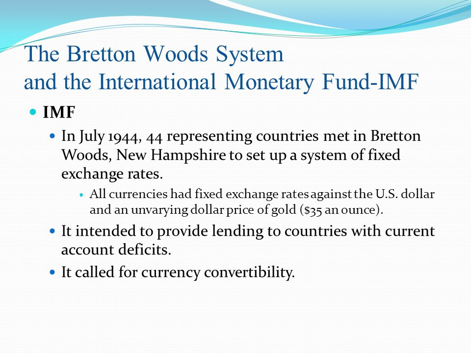 The Bretton Woods System and the International Monetary Fund-IMF IMF In July 1944, 44 representing countries met in Bretton Woods, New Hampshire to set up a system of fixed exchange rates.