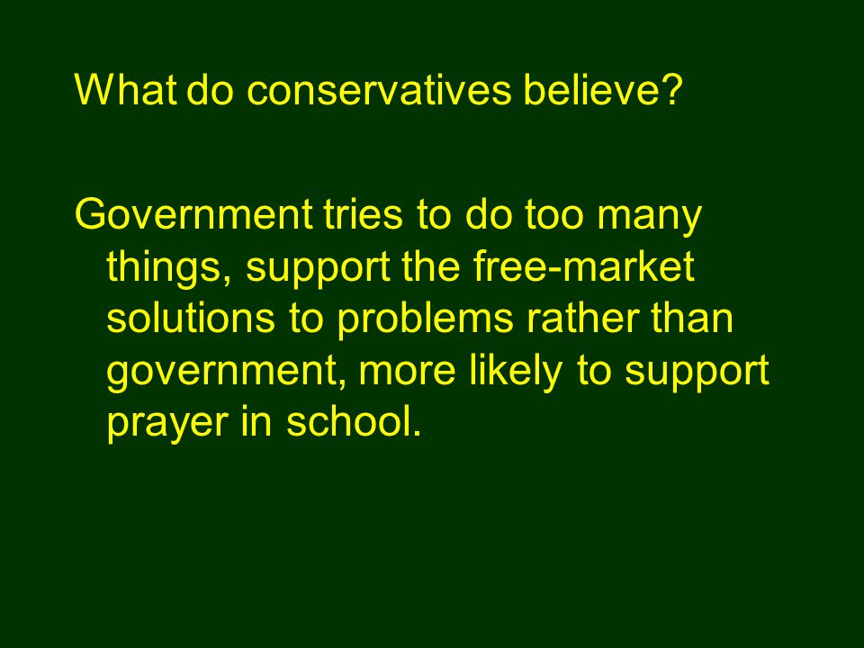Government tries to do too many things, support the free-market solutions to problems rather than government, more likely to support prayer in school.