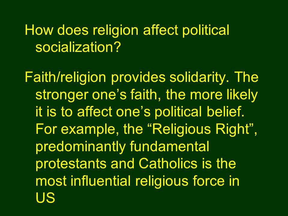"""Faith/religion provides solidarity. The stronger one's faith, the more likely it is to affect one's political belief. For example, the """"Religious Righ"""