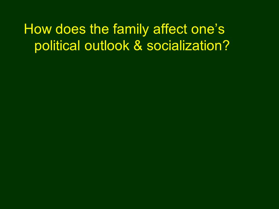 How does the family affect one's political outlook & socialization