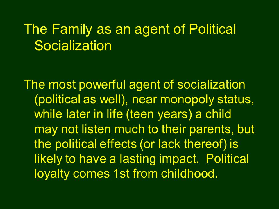 The most powerful agent of socialization (political as well), near monopoly status, while later in life (teen years) a child may not listen much to th