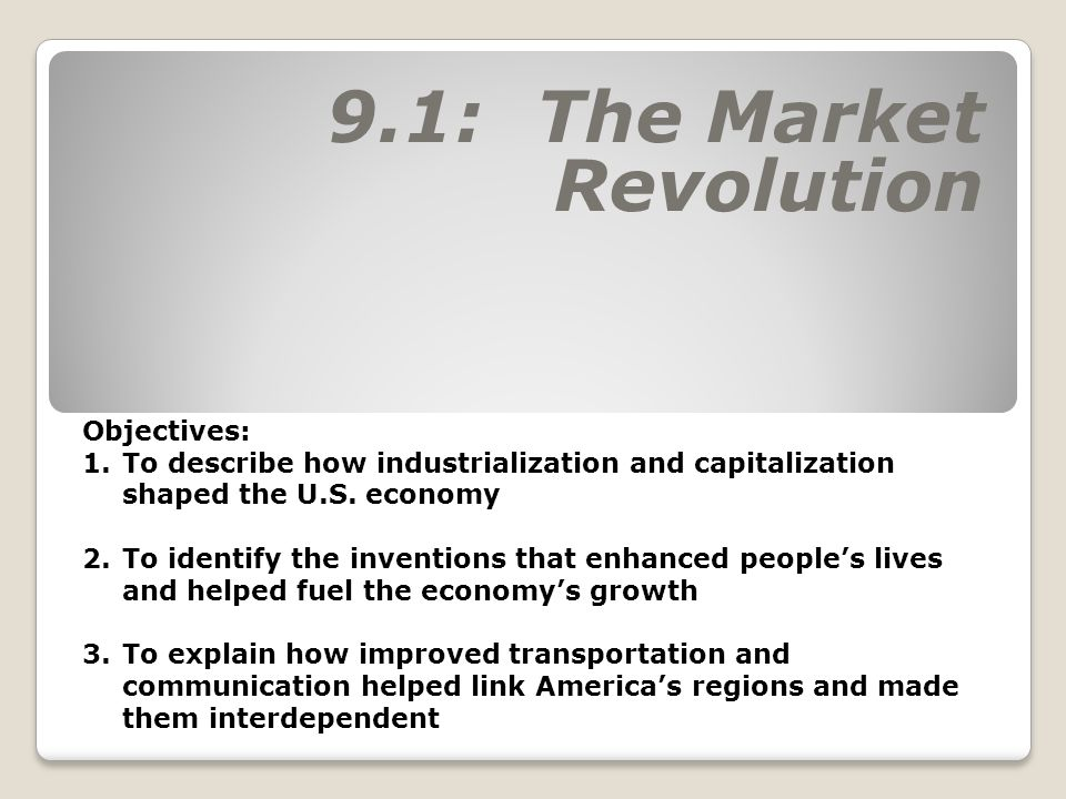 9.1: The Market Revolution Objectives: 1.To describe how industrialization and capitalization shaped the U.S. economy 2.To identify the inventions tha