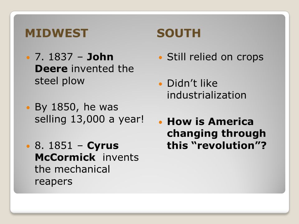 MIDWESTSOUTH 7. 1837 – John Deere invented the steel plow By 1850, he was selling 13,000 a year! 8. 1851 – Cyrus McCormick invents the mechanical reap