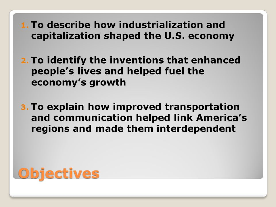 Objectives 1. To describe how industrialization and capitalization shaped the U.S. economy 2. To identify the inventions that enhanced people's lives