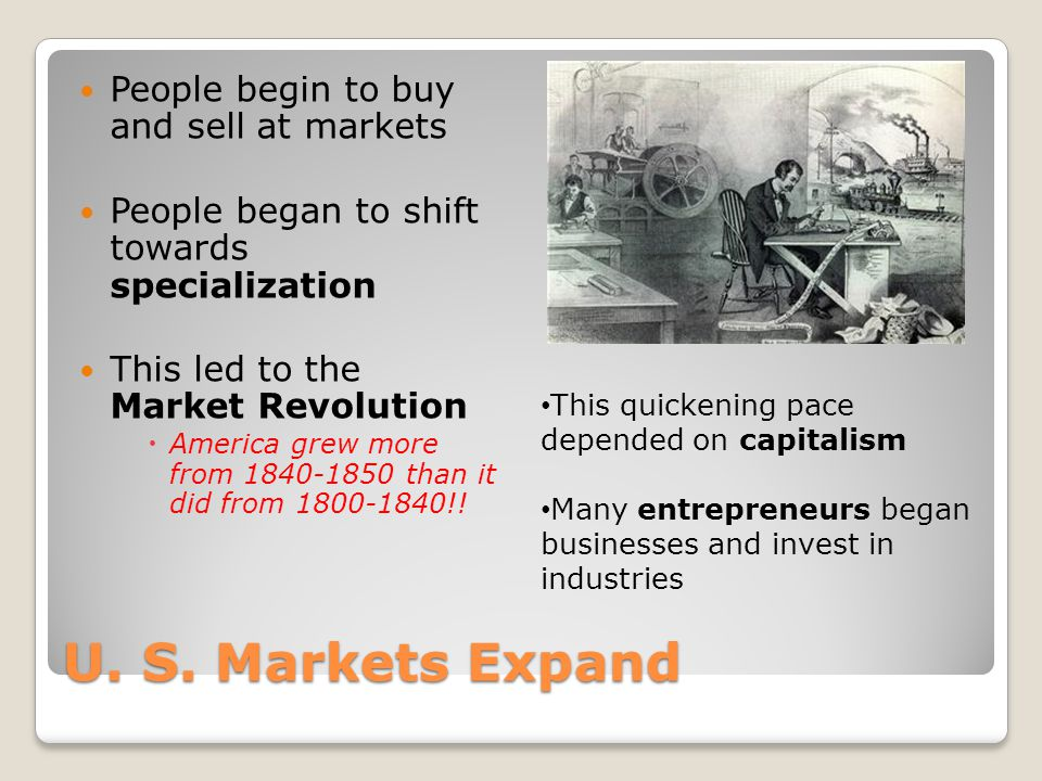 U. S. Markets Expand People begin to buy and sell at markets People began to shift towards specialization This led to the Market Revolution  America