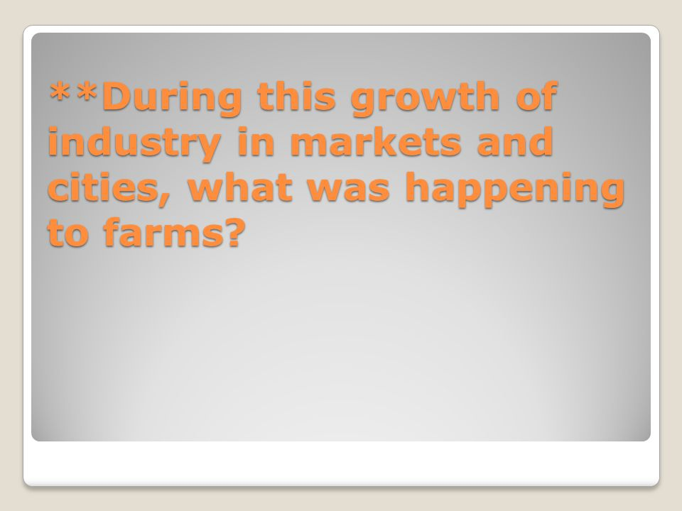 **During this growth of industry in markets and cities, what was happening to farms?