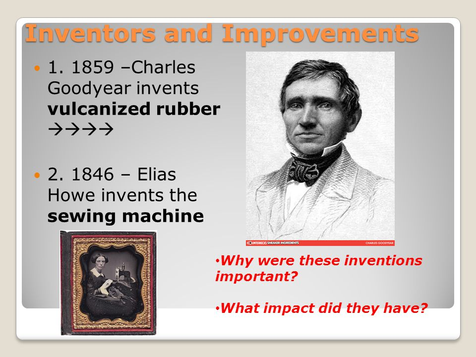 Inventors and Improvements 1. 1859 –Charles Goodyear invents vulcanized rubber  2. 1846 – Elias Howe invents the sewing machine Why were these inv