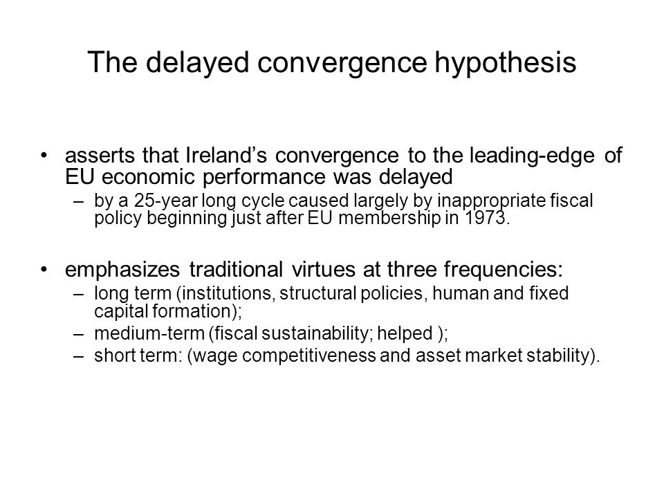 The delayed convergence hypothesis asserts that Ireland's convergence to the leading-edge of EU economic performance was delayed –by a 25-year long cycle caused largely by inappropriate fiscal policy beginning just after EU membership in 1973.