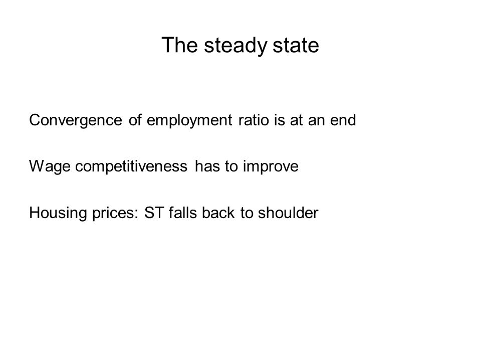 The steady state Convergence of employment ratio is at an end Wage competitiveness has to improve Housing prices: ST falls back to shoulder
