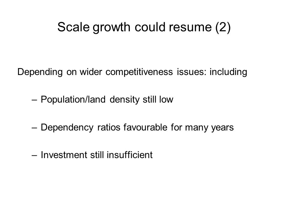 Scale growth could resume (2) Depending on wider competitiveness issues: including –Population/land density still low –Dependency ratios favourable for many years –Investment still insufficient