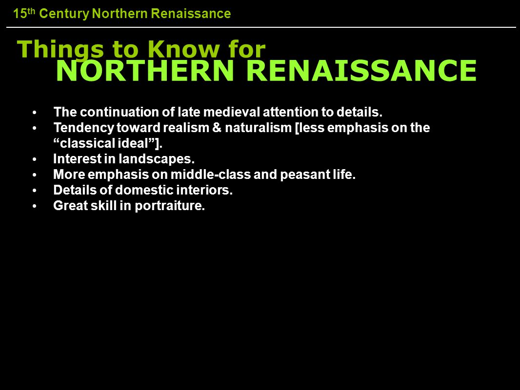 15 th Century Northern Renaissance Things to Know for The continuation of late medieval attention to details. Tendency toward realism & naturalism [le